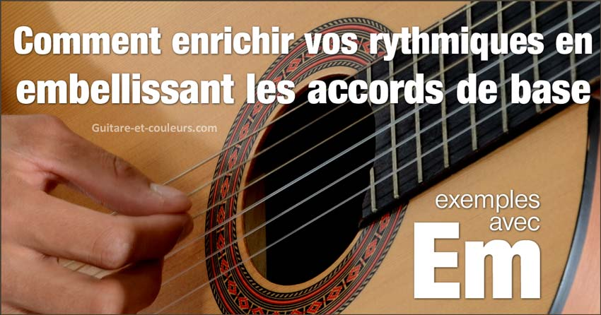 Comment enrichir vos rythmiques en embellissant les accords de base (suite). Exemples avec Em.